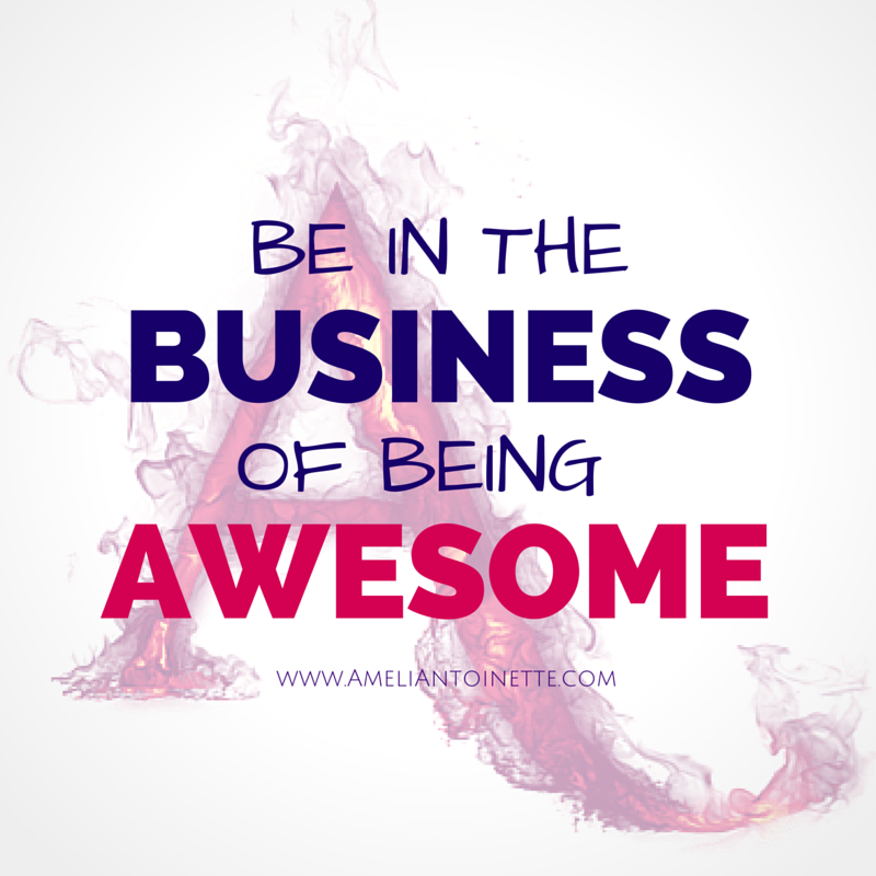 Be in the Business of being awesome #WOW Ameli Antoinette