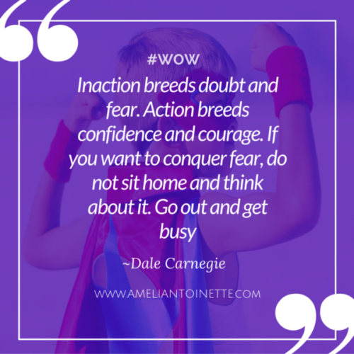Action breeds confidence and courage. Go get busy #WOW Ameli Antoinette