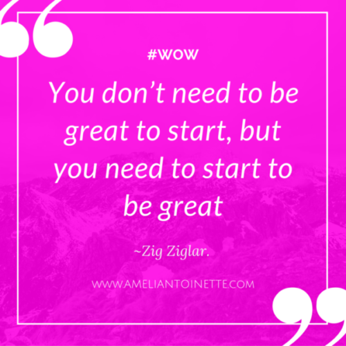Start to be great Zig Ziglar #WOW Ameli Antoinette