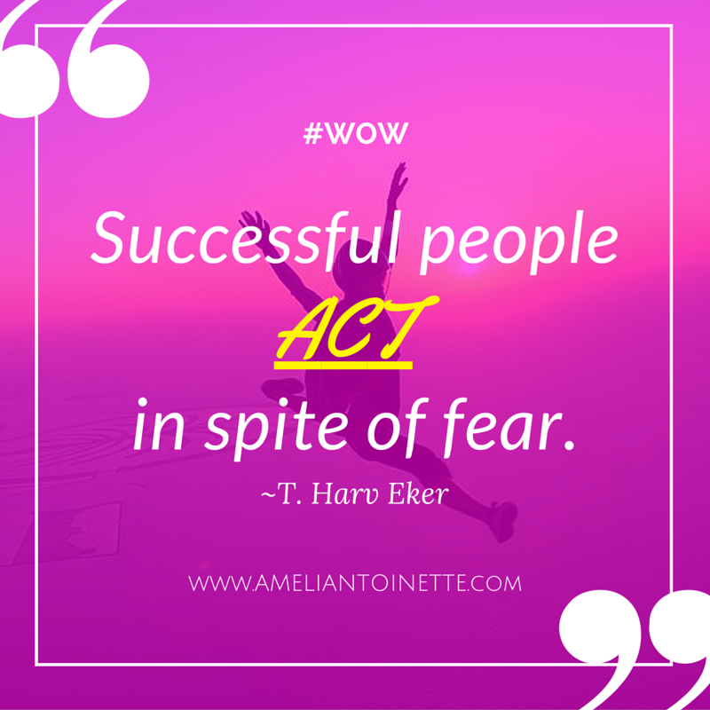 Successful people act in spite of fear Eker #WOW Ameli Antoinette