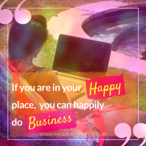 If you are in your happy place you can happily do business ameli antoinette